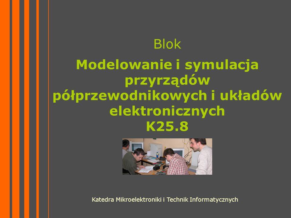 Blok Modelowanie i symulacja przyrządów półprzewodnikowych i układów elektronicznych K25.8 Katedra Mikroelektroniki i Technik Informatycznych