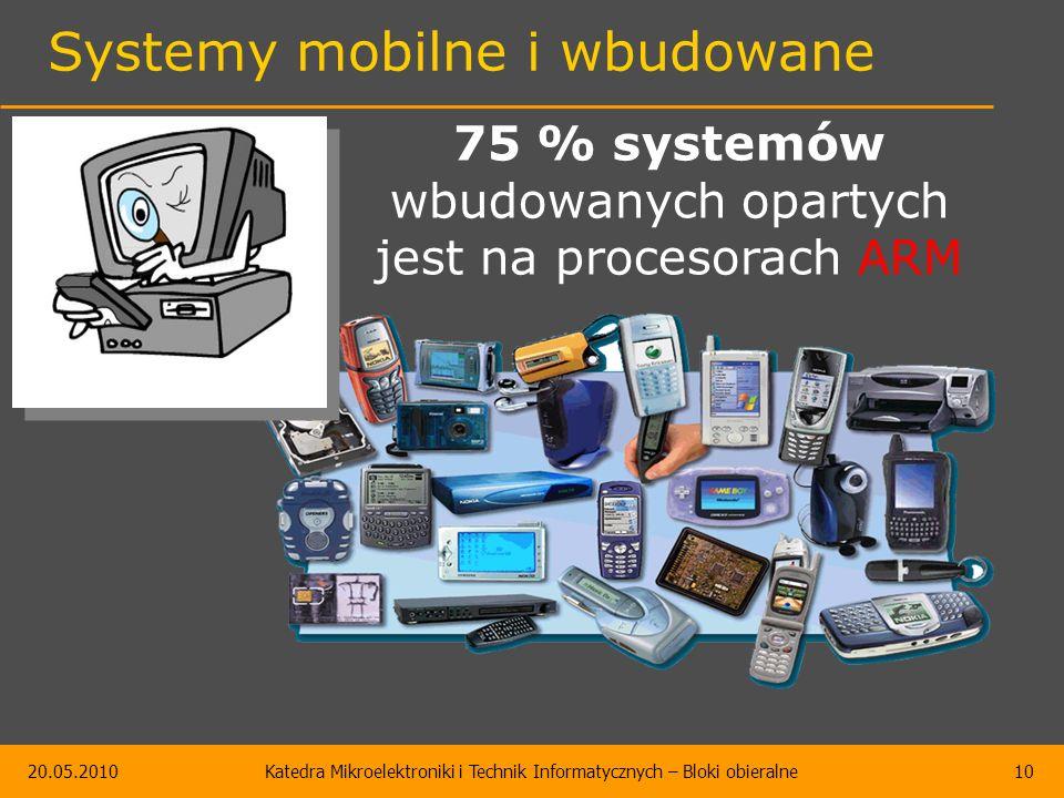 20.05.2010Katedra Mikroelektroniki i Technik Informatycznych – Bloki obieralne10 Systemy mobilne i wbudowane 75 % systemów wbudowanych opartych jest na procesorach ARM