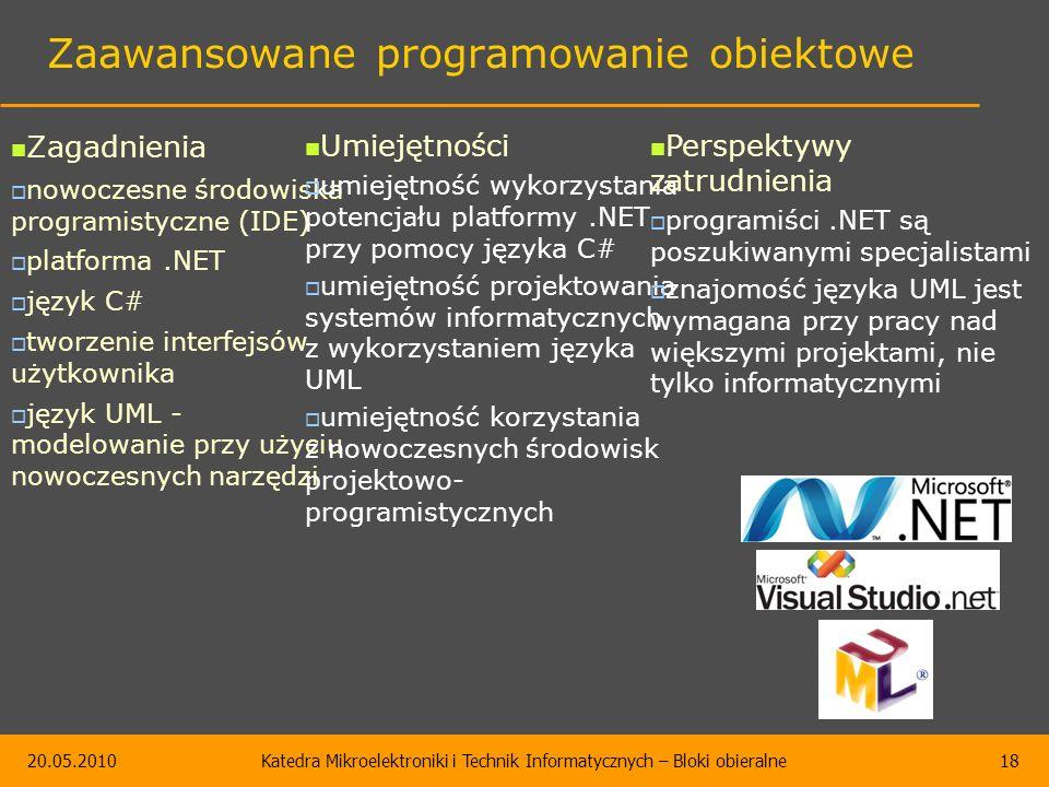 20.05.2010Katedra Mikroelektroniki i Technik Informatycznych – Bloki obieralne18 Zaawansowane programowanie obiektowe Zagadnienia  nowoczesne środowiska programistyczne (IDE)  platforma.NET  język C#  tworzenie interfejsów użytkownika  język UML - modelowanie przy użyciu nowoczesnych narzędzi Umiejętności  umiejętność wykorzystania potencjału platformy.NET przy pomocy języka C#  umiejętność projektowania systemów informatycznych z wykorzystaniem języka UML  umiejętność korzystania z nowoczesnych środowisk projektowo- programistycznych Perspektywy zatrudnienia  programiści.NET są poszukiwanymi specjalistami  znajomość języka UML jest wymagana przy pracy nad większymi projektami, nie tylko informatycznymi