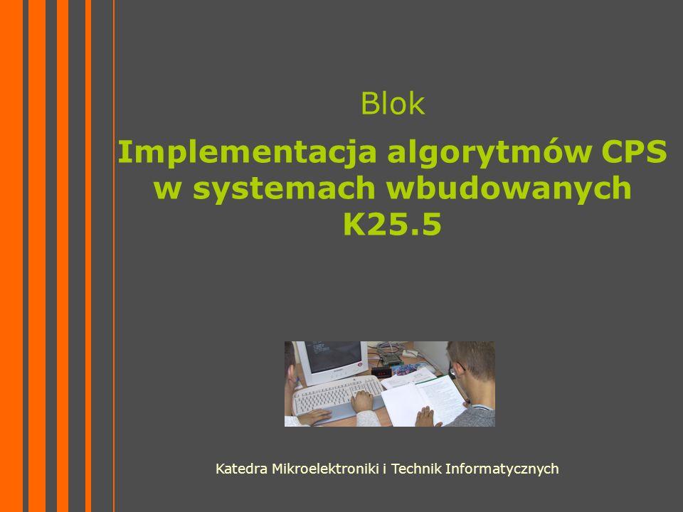 Blok Implementacja algorytmów CPS w systemach wbudowanych K25.5 Katedra Mikroelektroniki i Technik Informatycznych