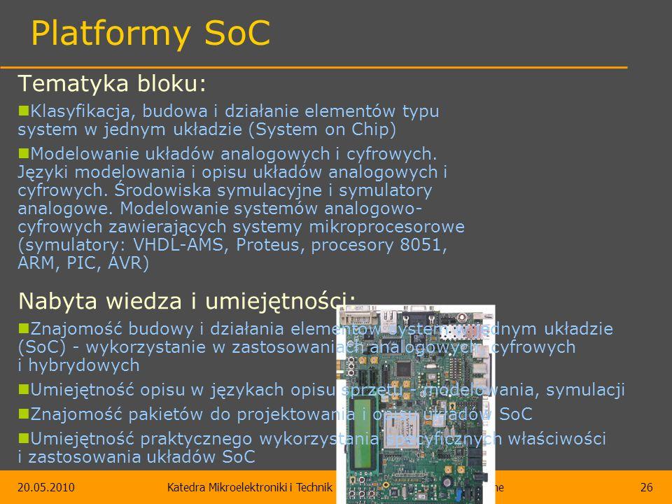 20.05.2010Katedra Mikroelektroniki i Technik Informatycznych – Bloki obieralne26 Platformy SoC Tematyka bloku: Klasyfikacja, budowa i działanie elementów typu system w jednym układzie (System on Chip) Modelowanie układów analogowych i cyfrowych.