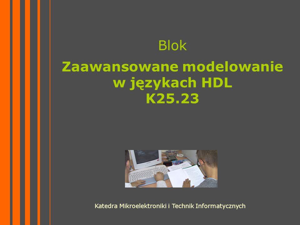Blok Zaawansowane modelowanie w językach HDL K25.23 Katedra Mikroelektroniki i Technik Informatycznych