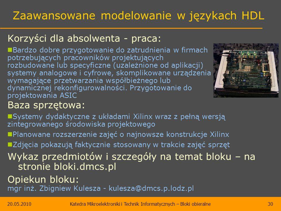 20.05.2010Katedra Mikroelektroniki i Technik Informatycznych – Bloki obieralne30 Zaawansowane modelowanie w językach HDL Baza sprzętowa: Systemy dydaktyczne z układami Xilinx wraz z pełną wersją zintegrowanego środowiska projektowego Planowane rozszerzenie zajęć o najnowsze konstrukcje Xilinx Zdjęcia pokazują faktycznie stosowany w trakcie zajęć sprzęt Wykaz przedmiotów i szczegóły na temat bloku – na stronie bloki.dmcs.pl Opiekun bloku: mgr inż.