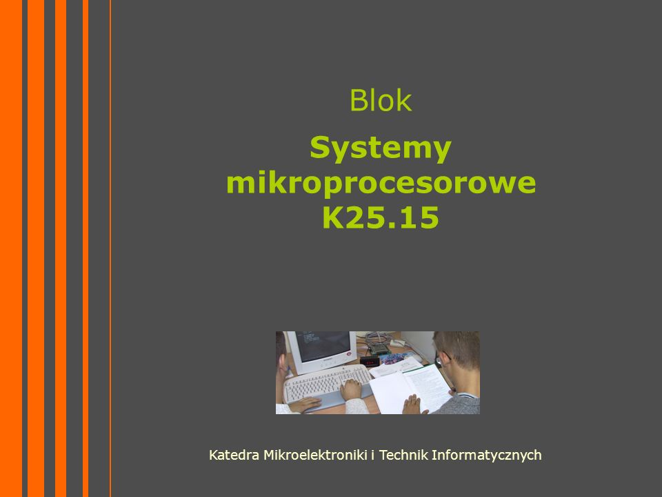 Blok Systemy mikroprocesorowe K25.15 Katedra Mikroelektroniki i Technik Informatycznych