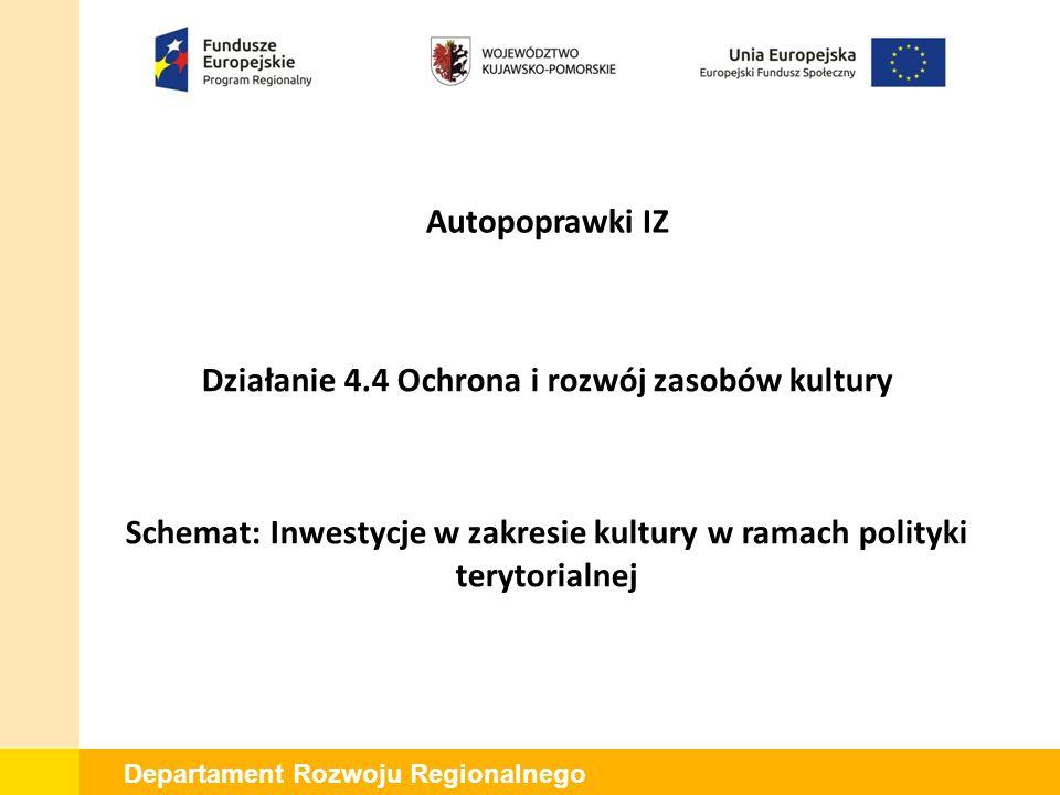 Departament Rozwoju Regionalnego Działanie 4.4 Ochrona i rozwój zasobów kultury Schemat: Inwestycje w zakresie kultury w ramach polityki terytorialnej Autopoprawki IZ