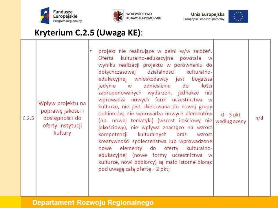 Departament Rozwoju Regionalnego Kryterium C.2.5 (Uwaga KE): C.2.5 Wpływ projektu na poprawę jakości i dostępności do oferty instytucji kultury projekt nie realizujące w pełni w/w założeń.