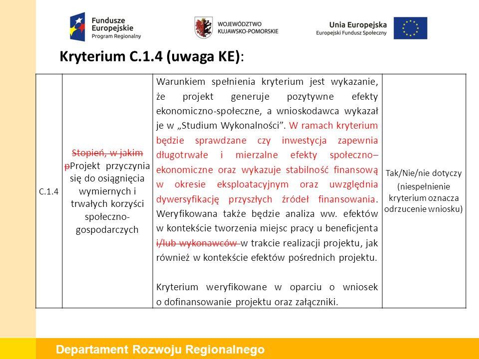 """Departament Rozwoju Regionalnego Kryterium C.1.4 (uwaga KE): C.1.4 Stopień, w jakim pProjekt przyczynia się do osiągnięcia wymiernych i trwałych korzyści społeczno- gospodarczych Warunkiem spełnienia kryterium jest wykazanie, że projekt generuje pozytywne efekty ekonomiczno-społeczne, a wnioskodawca wykazał je w """"Studium Wykonalności ."""