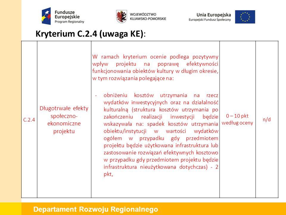 Departament Rozwoju Regionalnego Kryterium C.2.4 (uwaga KE): C.2.4 Długotrwałe efekty społeczno- ekonomiczne projektu -zastosowaniu innowacyjnych rozwiązań energooszczędnych (zmniejszeniu zapotrzebowania i zużycia energii, a przez to zmniejszeniu ogólnych kosztów eksploatacji budynków - zaproponowane rozwiązania wynikają z przeprowadzonego audytu energetycznego) - 2 pkt, -dywersyfikacji źródeł finansowania działalności (ocenie podlegać będzie struktura źródeł pokrycia kosztów finansowania działalności w okresie trwałości projektu - czy nastąpi wzrost: * udziału środków pozabudżetowych (nie pochodzących z budżetu państwa lub budżetu jednostek samorządu terytorialnego) w kosztach finansowania działalności w porównaniu z dotychczasowym udziałem środków pozabudżetowych) ‐ dotyczy samorządowych instytucji kultury; * udziału nowych źródeł finansowania powstałej infrastruktury, innych niż dotychczasowe źródła finansowania ‐ dotyczy pozostałych rodzajów wnioskodawców ) - 2 pkt, 0 – 10 pkt według oceny n/d