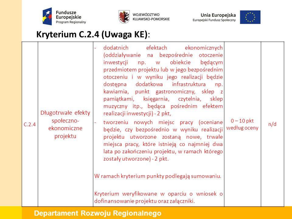 Departament Rozwoju Regionalnego Kryterium C.2.5 (Uwaga KE): C.2.5 Wpływ projektu na poprawę jakości i dostępności do oferty instytucji kultury Rezultatem wsparcia powinno być faktyczne zwiększenie potencjału oferty kulturalnej Wnioskodawcy poprzez rozszerzenie / wzbogacenie dotychczasowych funkcji/oferty lub wprowadzenie nowych.