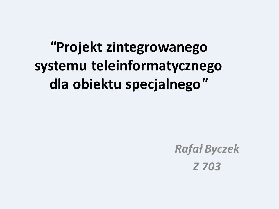 Projekt zintegrowanego systemu teleinformatycznego dla obiektu specjalnego Rafał Byczek Z 703