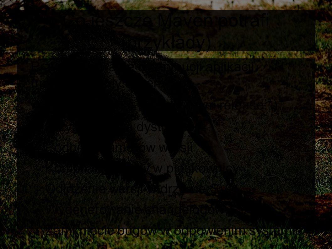 Co jeszcze Maven potrafi (przykłady) ● Przygotowywanie dystrybucji aplikacji (mvn assembly:assembly) ● Przygotowywanie release (mvn release:*) – Przygotowanie dystrybucji – Podbicie numerów wersji – Kompilacja i testy w piaskownicy – Odłożenie wersji w drzewie SVN – Wygenerowanie changelogów – Zamknięcie bugów w odpowienim systemie