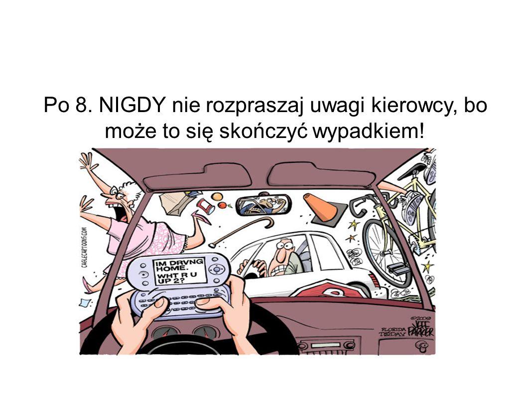 Po 8. NIGDY nie rozpraszaj uwagi kierowcy, bo może to się skończyć wypadkiem!