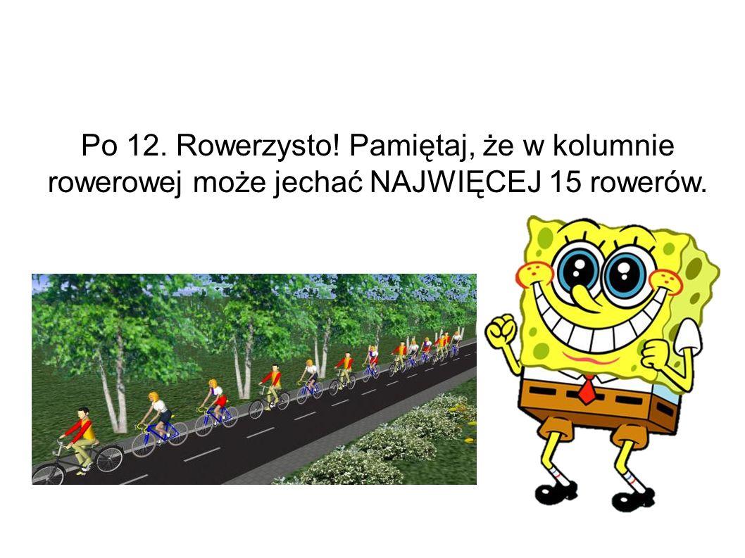 Po 12. Rowerzysto! Pamiętaj, że w kolumnie rowerowej może jechać NAJWIĘCEJ 15 rowerów.