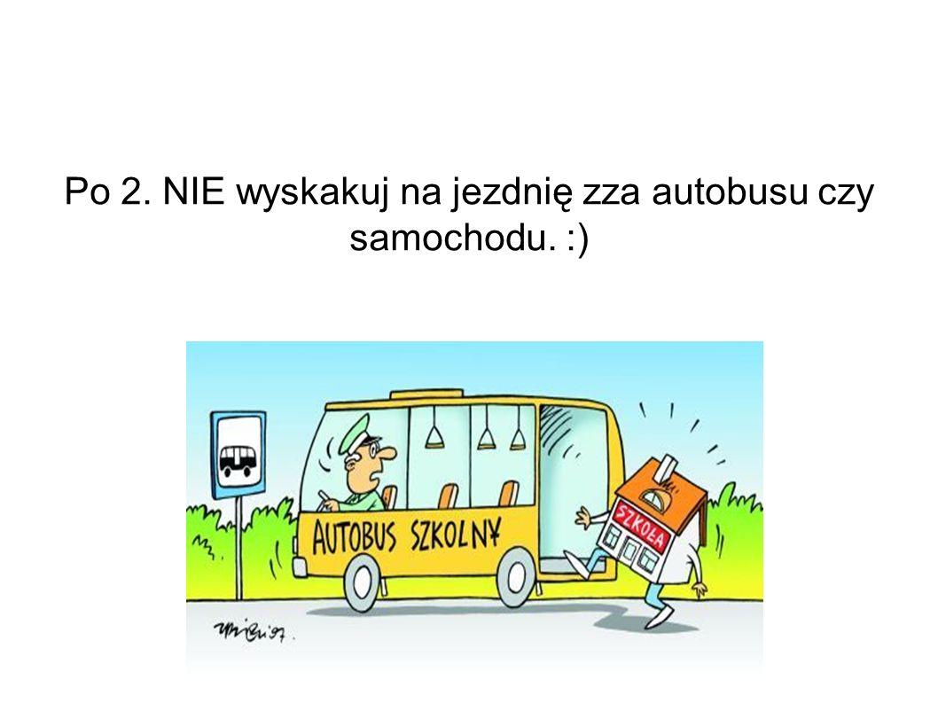 Po 2. NIE wyskakuj na jezdnię zza autobusu czy samochodu. :)