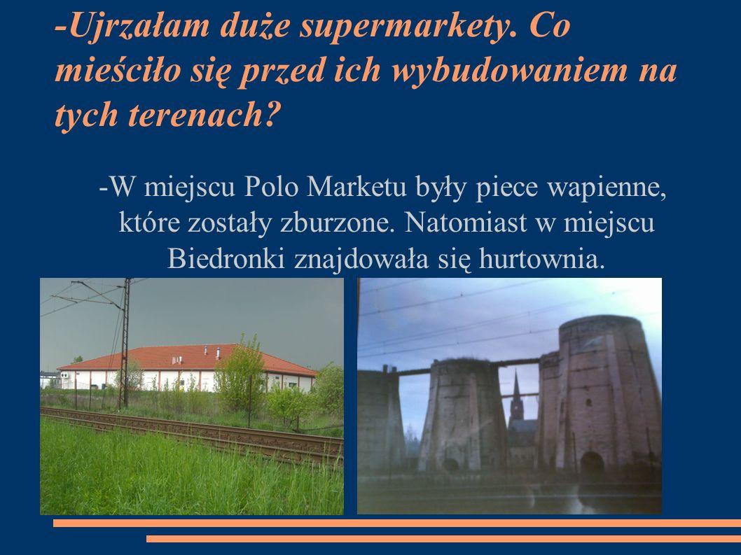 -Ujrzałam duże supermarkety. Co mieściło się przed ich wybudowaniem na tych terenach.