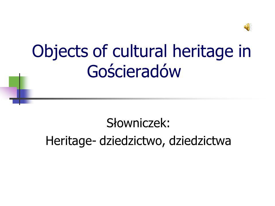Objects of cultural heritage in Gościeradów Słowniczek: Heritage- dziedzictwo, dziedzictwa