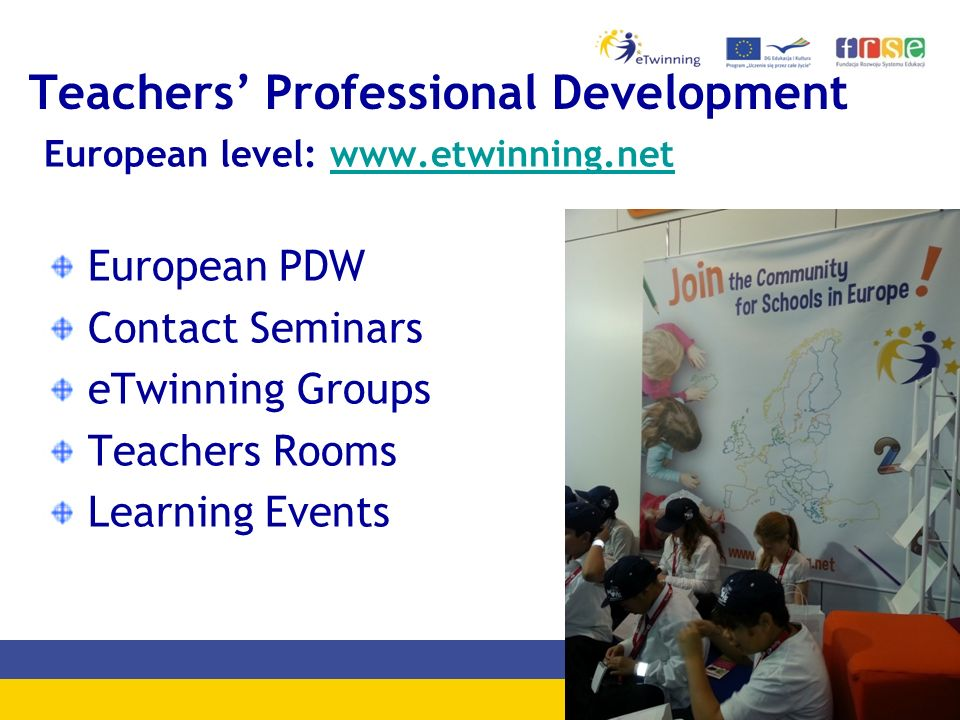 Teachers' Professional Development European level: www.etwinning.netwww.etwinning.net European PDW Contact Seminars eTwinning Groups Teachers Rooms Learning Events