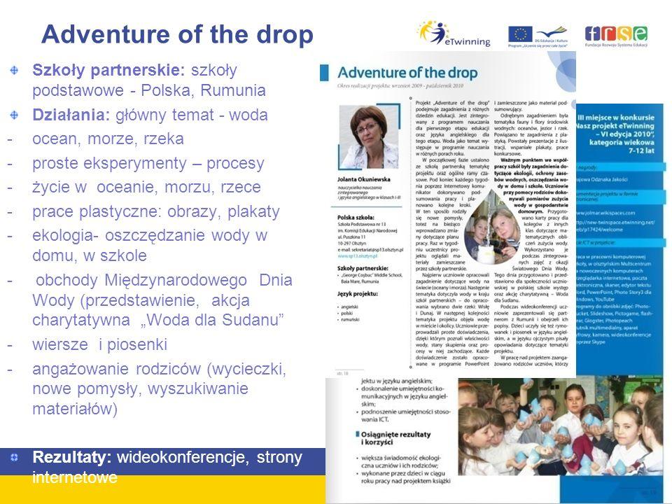 """Adventure of the drop Szkoły partnerskie: szkoły podstawowe - Polska, Rumunia Działania: główny temat - woda -ocean, morze, rzeka -proste eksperymenty – procesy -życie w oceanie, morzu, rzece -prace plastyczne: obrazy, plakaty -ekologia- oszczędzanie wody w domu, w szkole - obchody Międzynarodowego Dnia Wody (przedstawienie, akcja charytatywna """"Woda dla Sudanu -wiersze i piosenki -angażowanie rodziców (wycieczki, nowe pomysły, wyszukiwanie materiałów) -Lekcje poza szkołą Rezultaty: wideokonferencje, strony internetowe"""