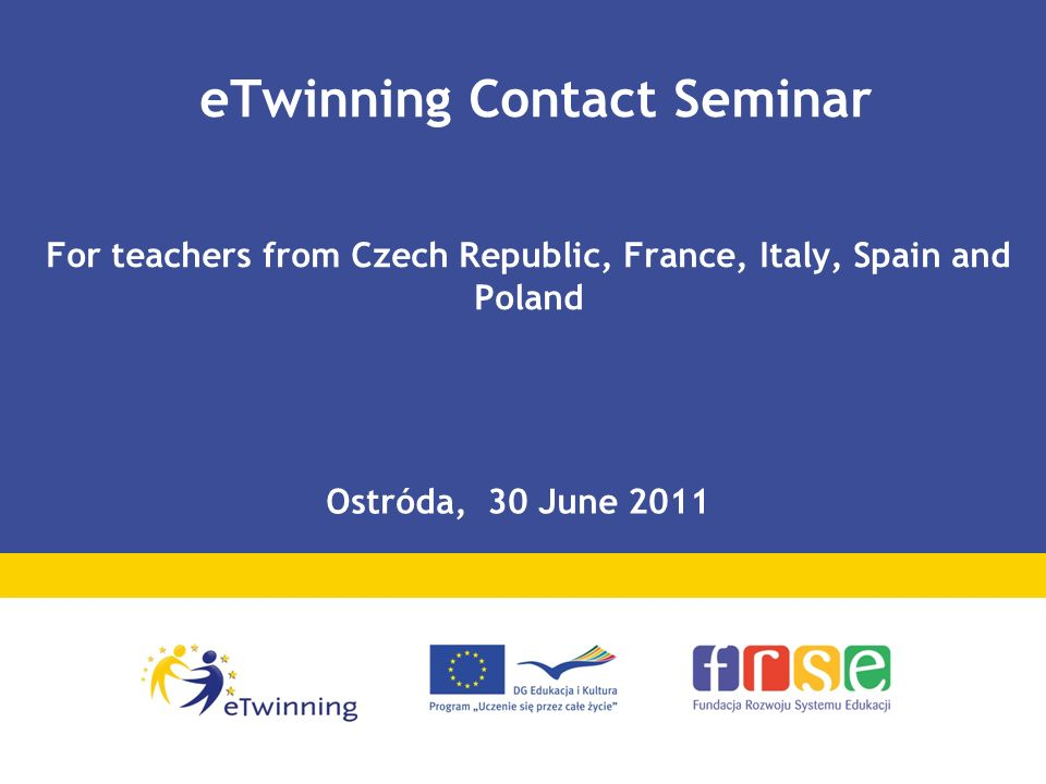 eTwinning Contact Seminar For teachers from Czech Republic, France, Italy, Spain and Poland Ostróda, 30 June 2011
