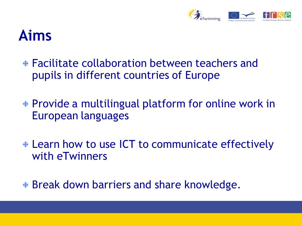eTwinning virtues enthusiasm and creativity of teachers and pupils minimum requirements – computer, Internet no legalities and no sophisticated procedures use of foreign languages in direct communication with partner schools free eTwinning tools (Desktop, TwinSpace) safe Internet topic of project linked to school curriculum pupils - increased motivation for learning easy way to find a partner for a project (partner finding forum) ICT tools (services, applications) popular among pupils one school = many projects, one teacher = many projects