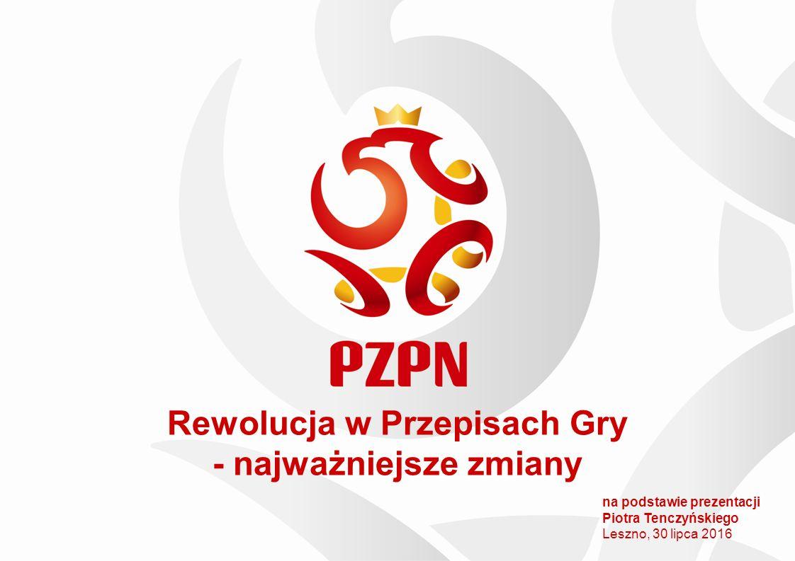 Rewolucja w Przepisach Gry - najważniejsze zmiany na podstawie prezentacji Piotra Tenczyńskiego Leszno, 30 lipca 2016