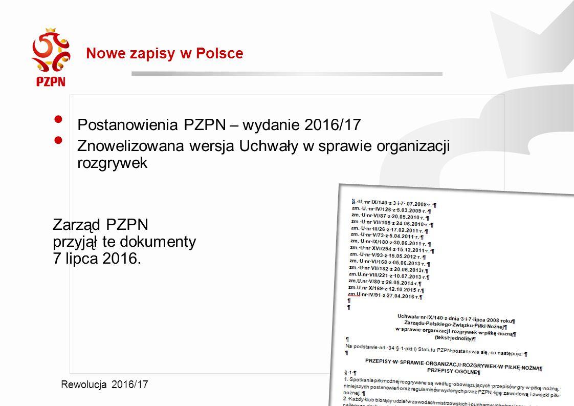 2016-09-19 Rewolucja 2016/17 Nowe zapisy w Polsce Postanowienia PZPN – wydanie 2016/17 Znowelizowana wersja Uchwały w sprawie organizacji rozgrywek Zarząd PZPN przyjął te dokumenty 7 lipca 2016.
