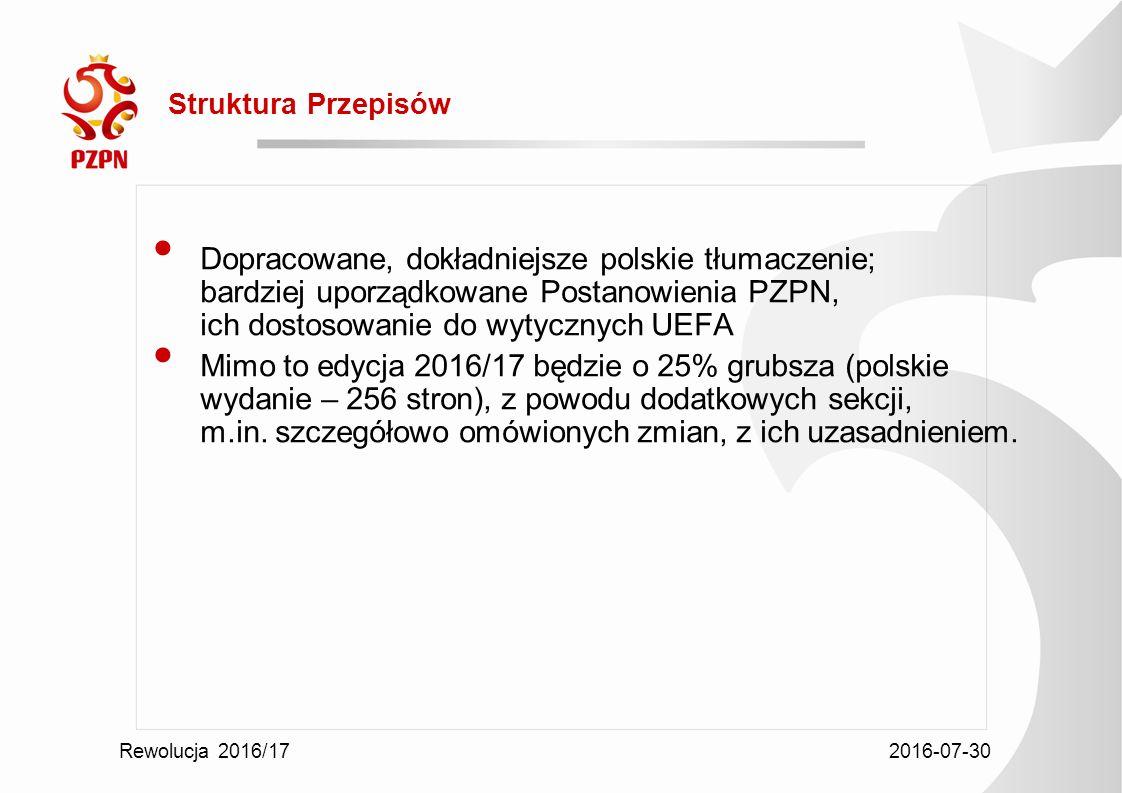 2016-07-30 Rewolucja 2016/17 Struktura Przepisów Dopracowane, dokładniejsze polskie tłumaczenie; bardziej uporządkowane Postanowienia PZPN, ich dostosowanie do wytycznych UEFA Mimo to edycja 2016/17 będzie o 25% grubsza (polskie wydanie – 256 stron), z powodu dodatkowych sekcji, m.in.