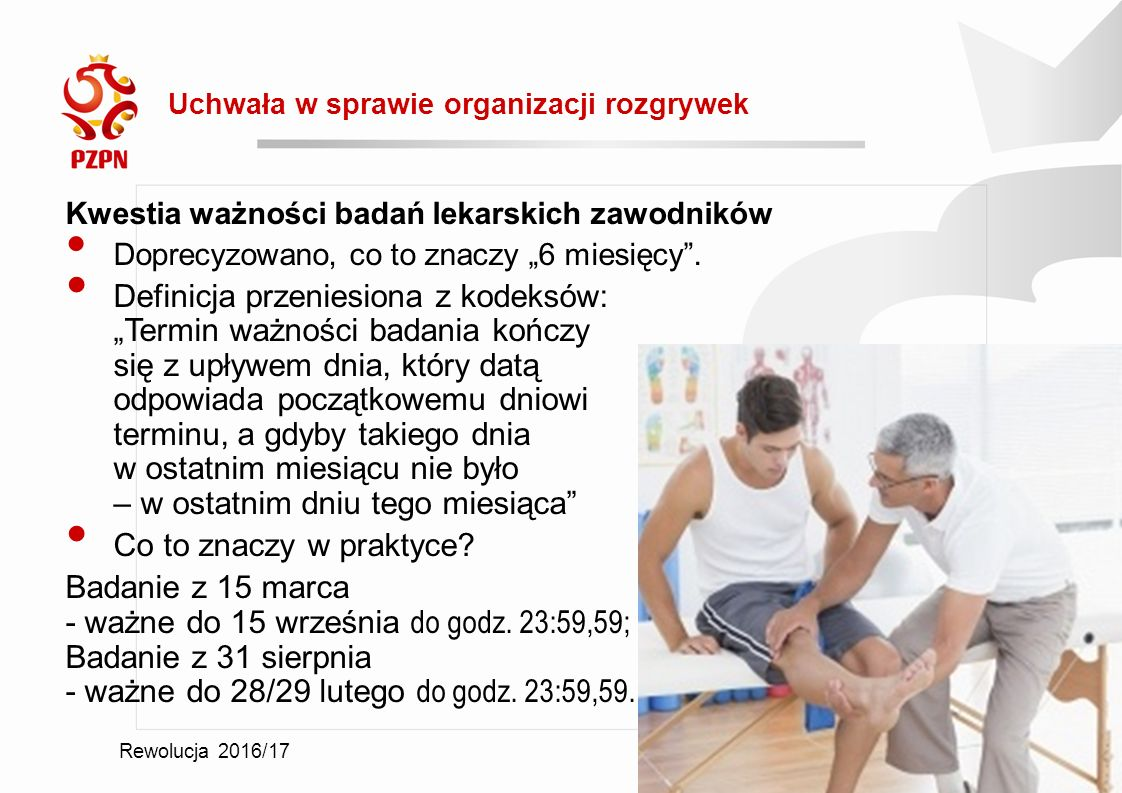 """Rewolucja 2016/17 Uchwała w sprawie organizacji rozgrywek 2016-09-19 Kwestia ważności badań lekarskich zawodników Doprecyzowano, co to znaczy """"6 miesięcy ."""