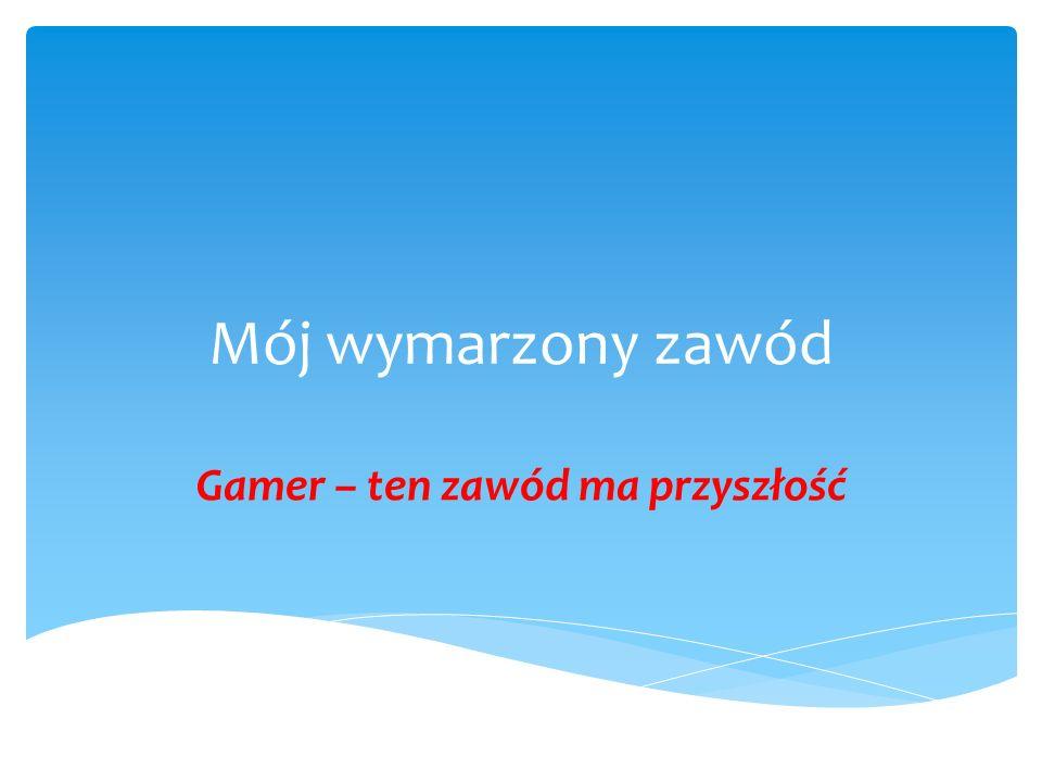 Mój wymarzony zawód Gamer – ten zawód ma przyszłość