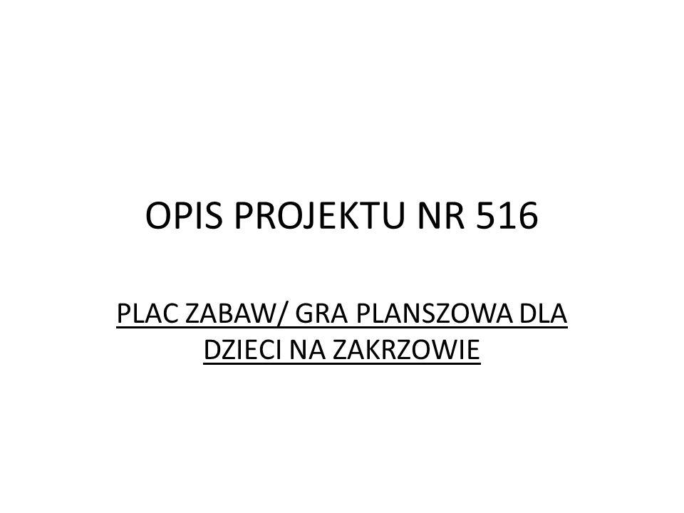 OPIS PROJEKTU NR 516 PLAC ZABAW/ GRA PLANSZOWA DLA DZIECI NA ZAKRZOWIE