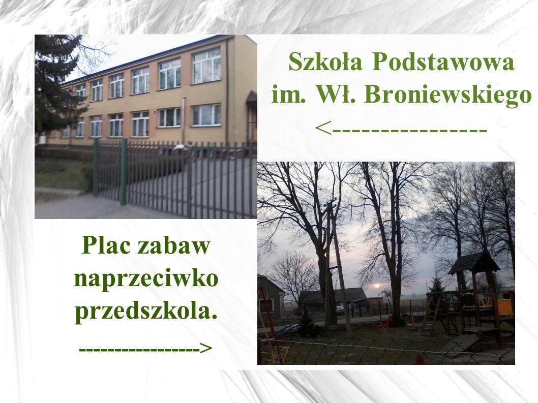 Szkoła Podstawowa im. Wł. Broniewskiego <---------------- Plac zabaw naprzeciwko przedszkola. ----------------->