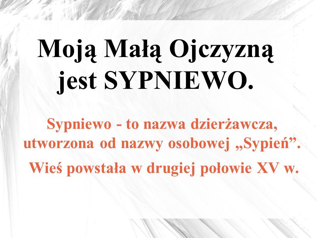 """Moją Małą Ojczyzną jest SYPNIEWO. Sypniewo - to nazwa dzierżawcza, utworzona od nazwy osobowej """"Sypień"""". Wieś powstała w drugiej połowie XV w."""