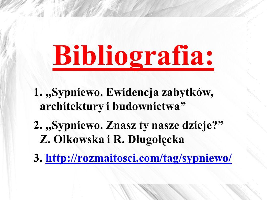 """Bibliografia: 1. """"Sypniewo. Ewidencja zabytków, architektury i budownictwa"""" 2.,,Sypniewo. Znasz ty nasze dzieje?"""" Z. Olkowska i R. Długołęcka 3. http:"""