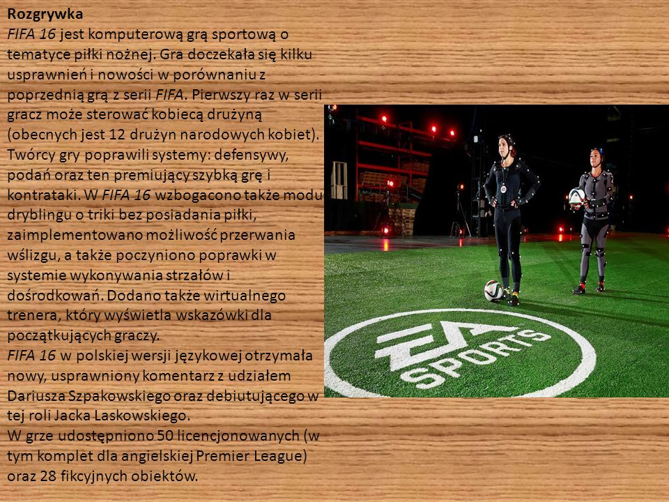 Rozgrywka FIFA 16 jest komputerową grą sportową o tematyce piłki nożnej. Gra doczekała się kilku usprawnień i nowości w porównaniu z poprzednią grą z