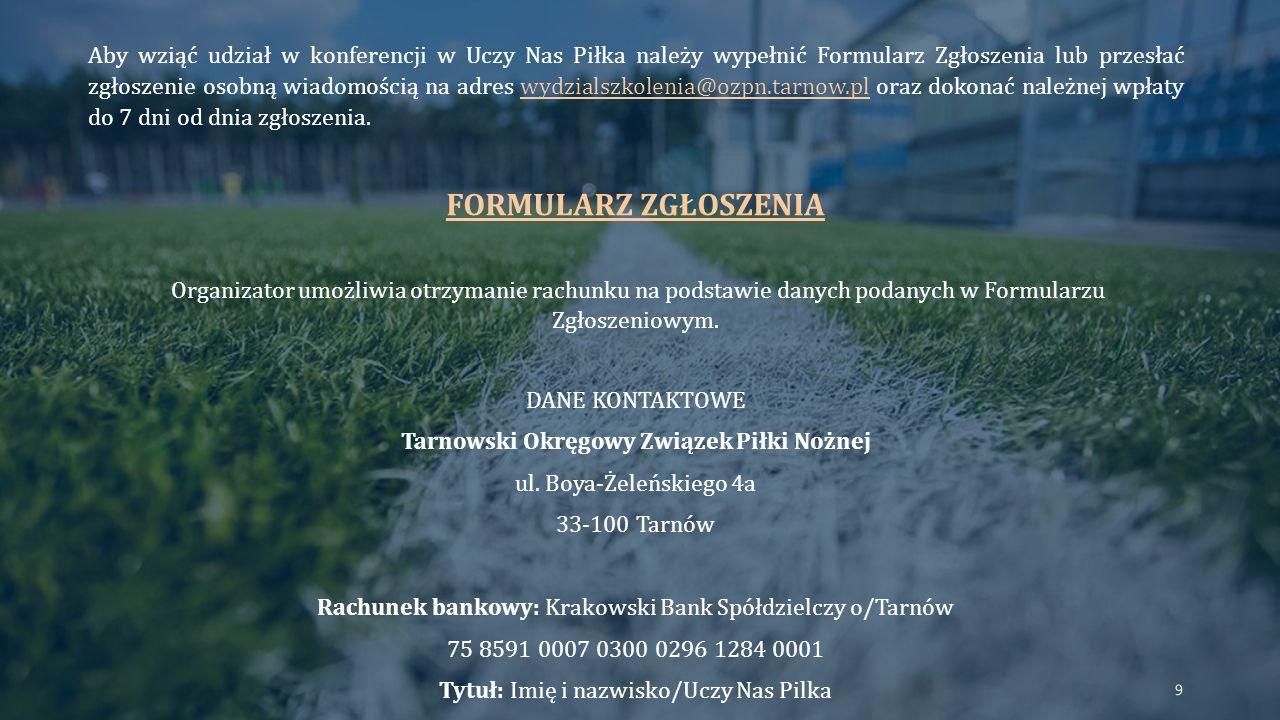 Aby wziąć udział w konferencji w Uczy Nas Piłka należy wypełnić Formularz Zgłoszenia lub przesłać zgłoszenie osobną wiadomością na adres wydzialszkolenia@ozpn.tarnow.pl oraz dokonać należnej wpłaty do 7 dni od dnia zgłoszenia.wydzialszkolenia@ozpn.tarnow.pl FORMULARZ ZGŁOSZENIA Organizator umożliwia otrzymanie rachunku na podstawie danych podanych w Formularzu Zgłoszeniowym.