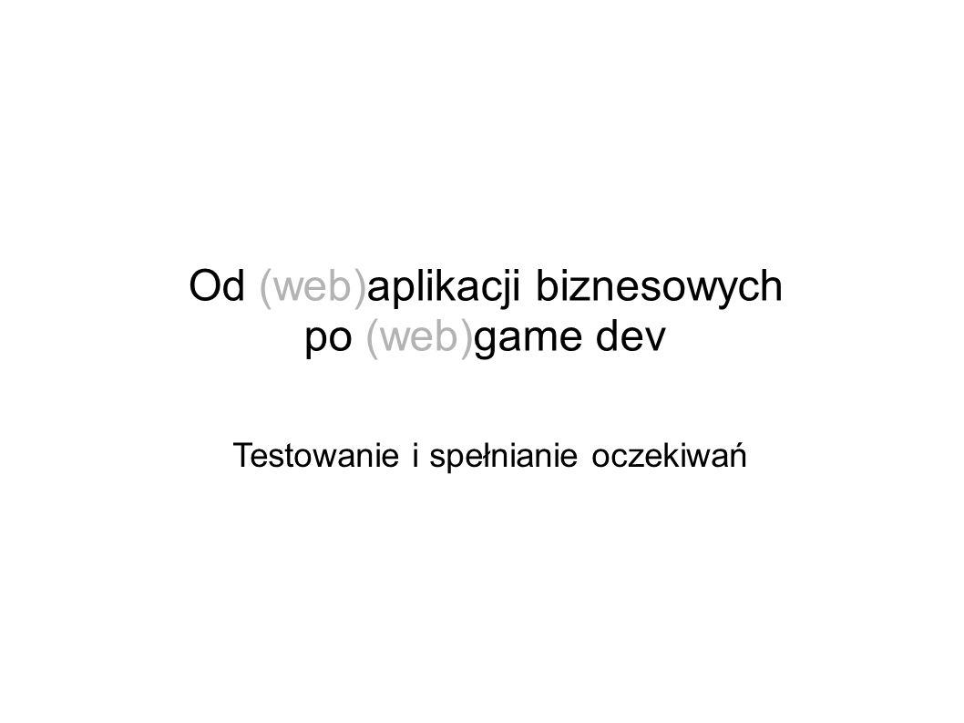 Od (web)aplikacji biznesowych po (web)game dev Testowanie i spełnianie oczekiwań