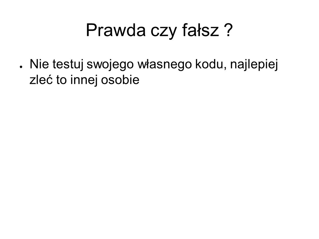 Prawda czy fałsz ● Nie testuj swojego własnego kodu, najlepiej zleć to innej osobie