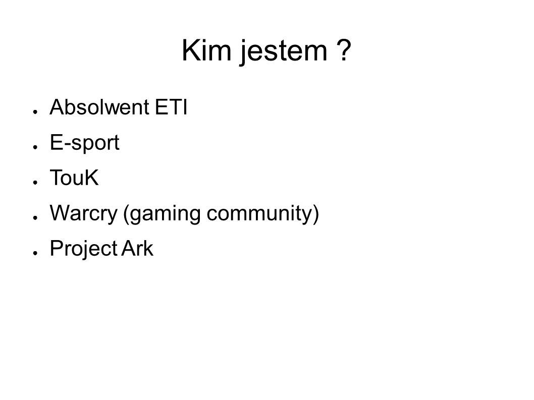 Kim jestem ● Absolwent ETI ● E-sport ● TouK ● Warcry (gaming community) ● Project Ark