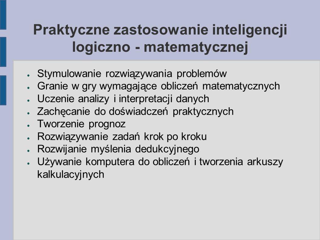 Praktyczne zastosowanie inteligencji logiczno - matematycznej ● Stymulowanie rozwiązywania problemów ● Granie w gry wymagające obliczeń matematycznych ● Uczenie analizy i interpretacji danych ● Zachęcanie do doświadczeń praktycznych ● Tworzenie prognoz ● Rozwiązywanie zadań krok po kroku ● Rozwijanie myślenia dedukcyjnego ● Używanie komputera do obliczeń i tworzenia arkuszy kalkulacyjnych