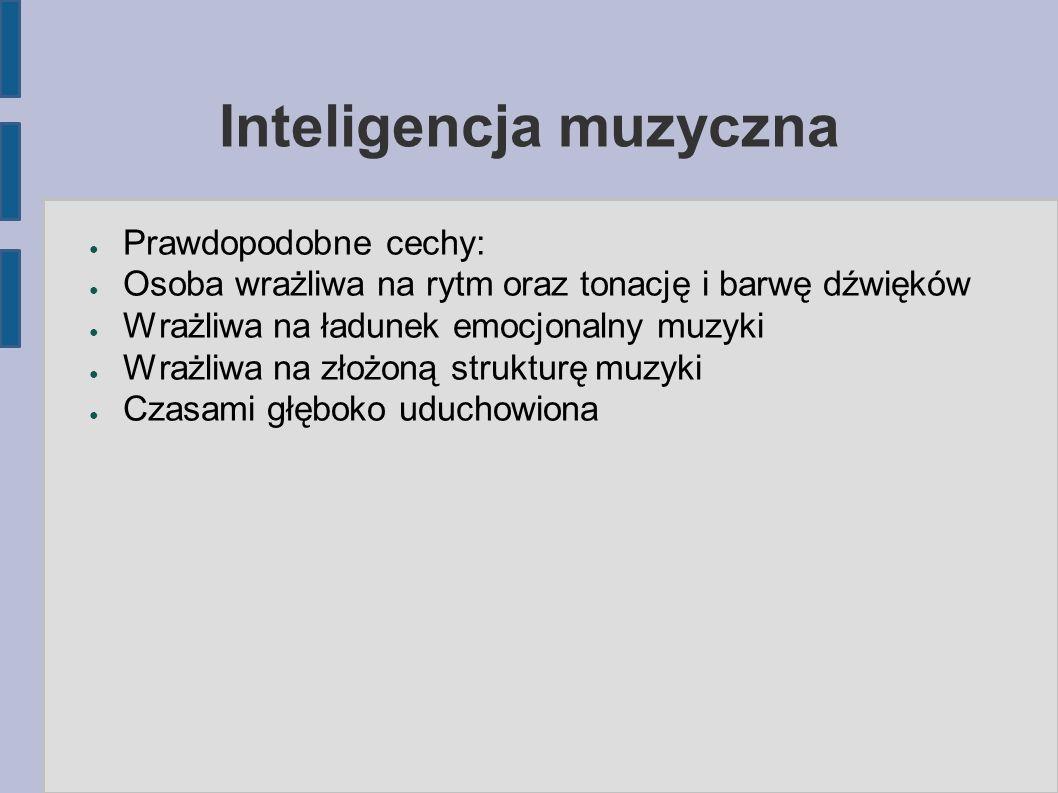 Inteligencja muzyczna ● Prawdopodobne cechy: ● Osoba wrażliwa na rytm oraz tonację i barwę dźwięków ● Wrażliwa na ładunek emocjonalny muzyki ● Wrażliwa na złożoną strukturę muzyki ● Czasami głęboko uduchowiona
