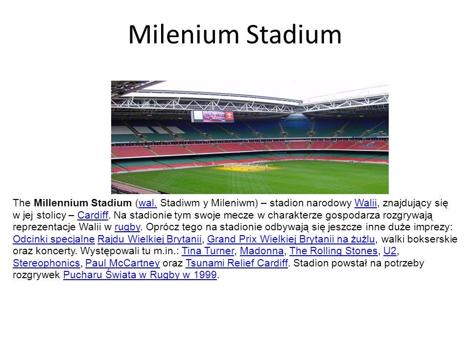 Milenium Stadium The Millennium Stadium (wal. Stadiwm y Mileniwm) – stadion narodowy Walii, znajdujący się w jej stolicy – Cardiff. Na stadionie tym s