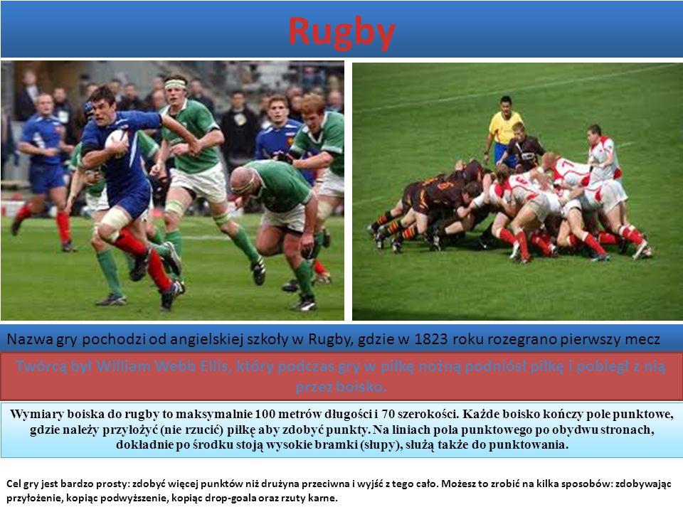 Rugby Nazwa gry pochodzi od angielskiej szkoły w Rugby, gdzie w 1823 roku rozegrano pierwszy mecz Twórcą był William Webb Ellis, który podczas gry w piłkę nożną podniósł piłkę i pobiegł z nią przez boisko.