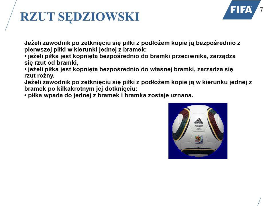 RZUT SĘDZIOWSKI 7 Jeżeli zawodnik po zetknięciu się piłki z podłożem kopie ją bezpośrednio z pierwszej piłki w kierunki jednej z bramek: jeżeli piłka