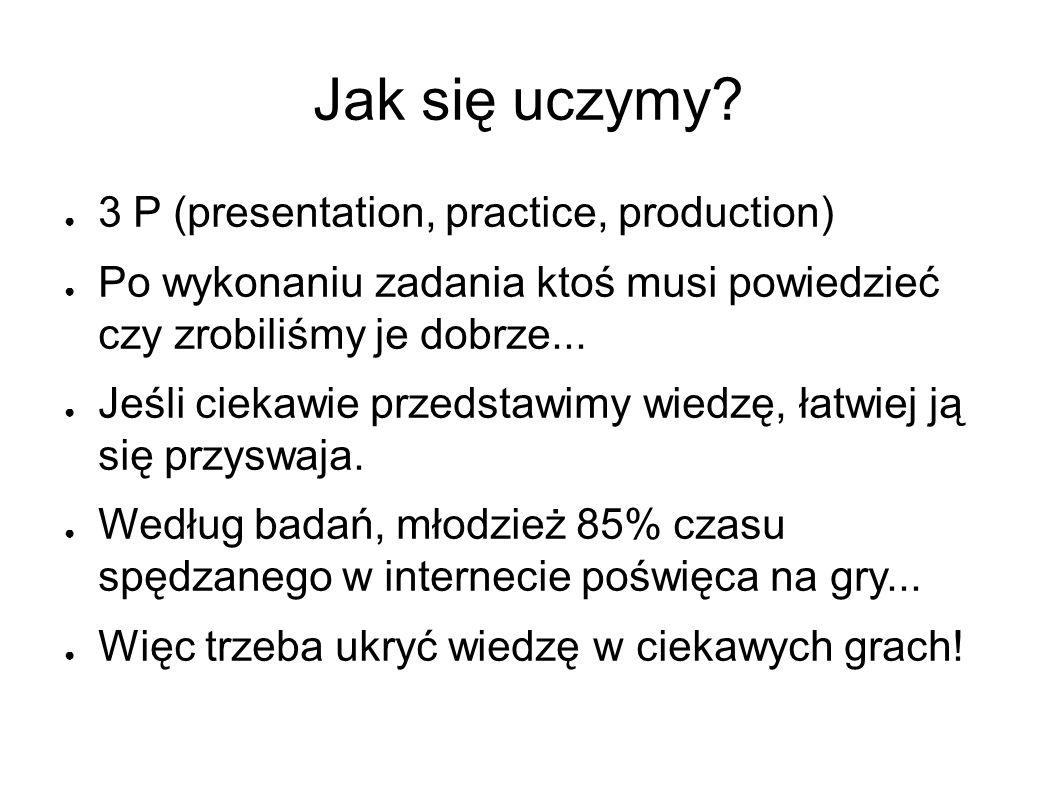 Jak się uczymy? ● 3 P (presentation, practice, production) ● Po wykonaniu zadania ktoś musi powiedzieć czy zrobiliśmy je dobrze... ● Jeśli ciekawie pr