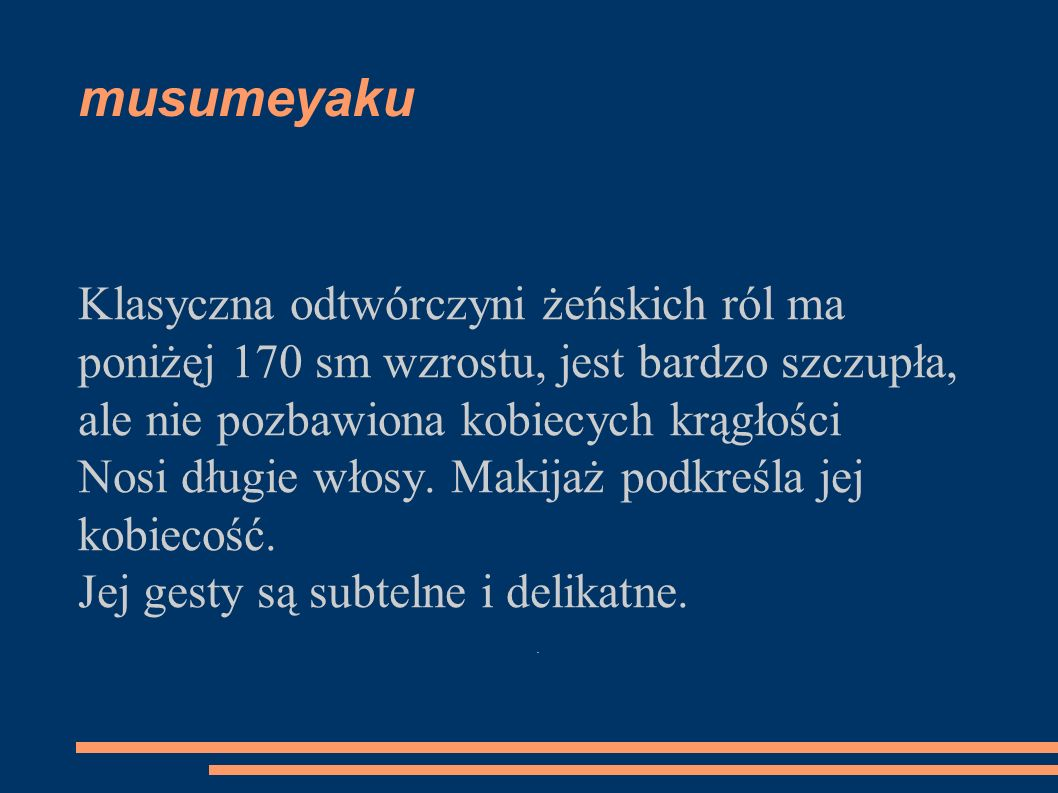musumeyaku Klasyczna odtwórczyni żeńskich ról ma poniżęj 170 sm wzrostu, jest bardzo szczupła, ale nie pozbawiona kobiecych krągłości Nosi długie włos