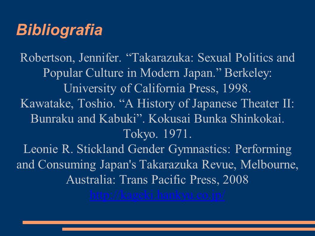 "Bibliografia Robertson, Jennifer. ""Takarazuka: Sexual Politics and Popular Culture in Modern Japan."" Berkeley: University of California Press, 1998. K"