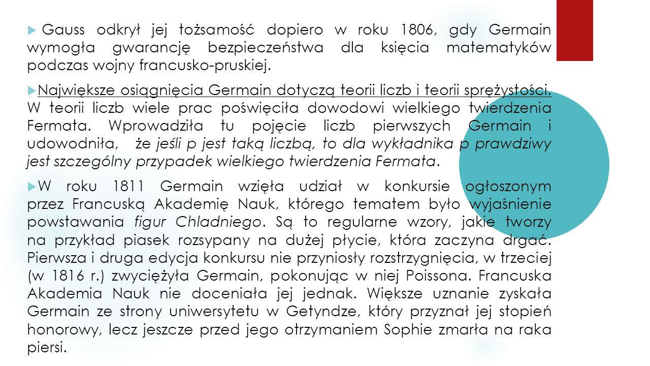  Gauss odkrył jej tożsamość dopiero w roku 1806, gdy Germain wymogła gwarancję bezpieczeństwa dla księcia matematyków podczas wojny francusko-pruskiej.