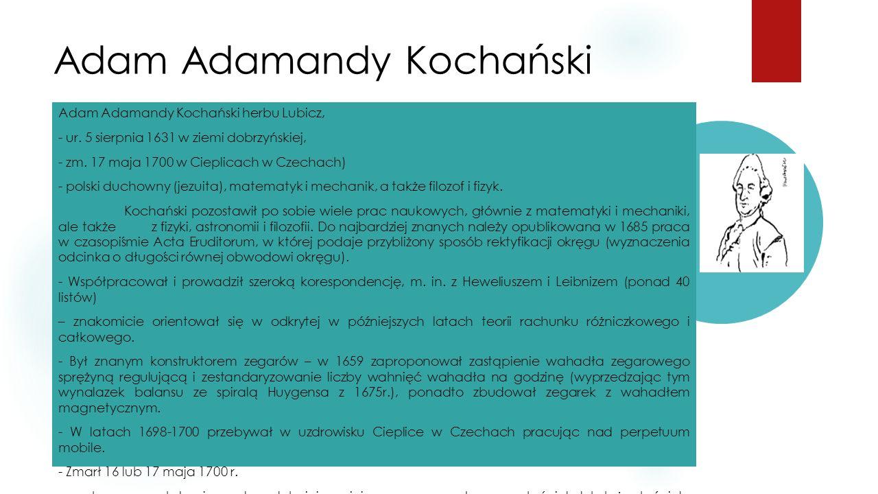 Adam Adamandy Kochański Adam Adamandy Kochański herbu Lubicz, - ur. 5 sierpnia 1631 w ziemi dobrzyńskiej, - zm. 17 maja 1700 w Cieplicach w Czechach)