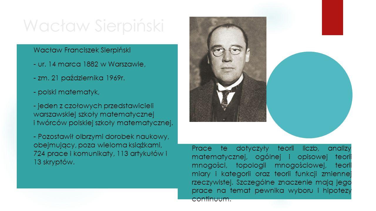 Wacław Sierpiński Wacław Franciszek Sierpiński - ur. 14 marca 1882 w Warszawie, - zm. 21 października 1969r. - polski matematyk, - jeden z czołowych p