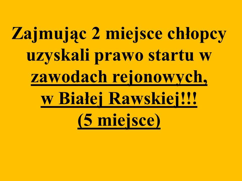Zajmując 2 miejsce chłopcy uzyskali prawo startu w zawodach rejonowych, w Białej Rawskiej!!! (5 miejsce)